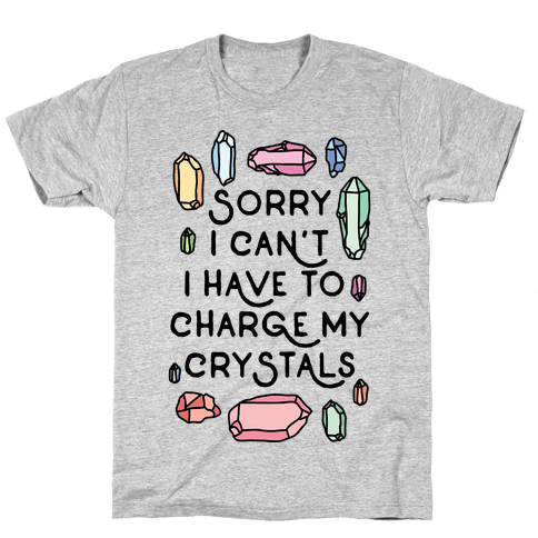 Sorry I Can't I Have To Charge My Crystals Mens T-Shirt