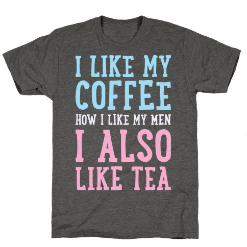 I Like My Coffee How I Like My Men, I Also Like Tea T-Shirt