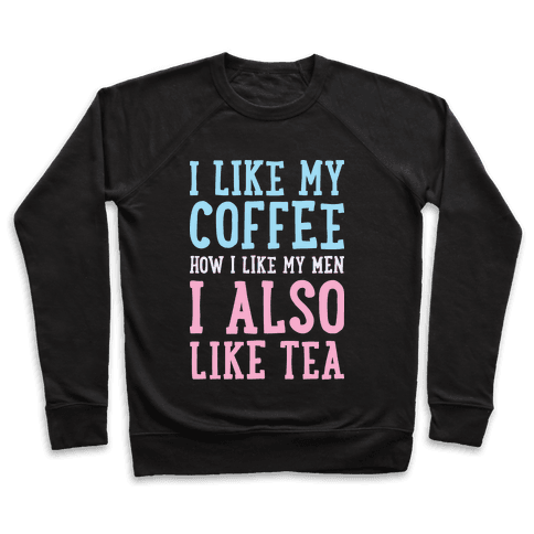 I Like My Coffee How I Like My Men, I Also Like Tea Pullover
