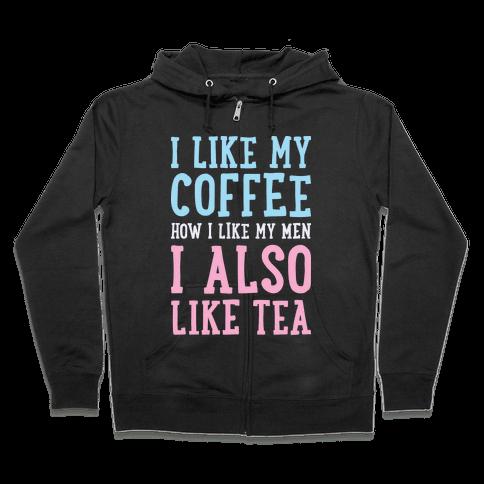 I Like My Coffee How I Like My Men, I Also Like Tea Zip Hoodie