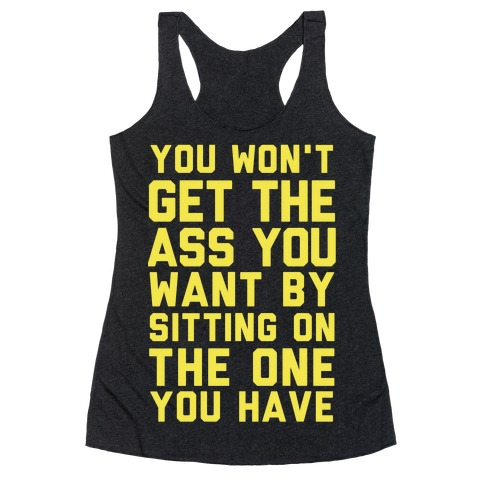 You Won't Get The Ass You Want By Sitting On The One You Have Racerback Tank Top