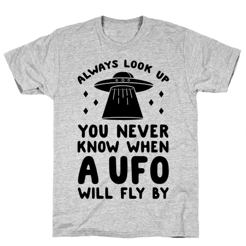 Always Look Up You Never Know When A UFO Will Fly By Mens T-Shirt