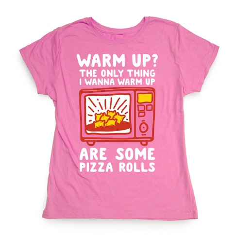 The Only Thing I Want to Warm Up are Some Pizza Rolls Womens T-Shirt