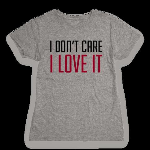 I Don't Care I Love It Womens T-Shirt