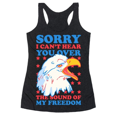 Sorry I Can't Hear You Over The Sound Of My Freedom Racerback Tank Top