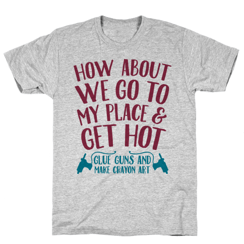 How About We Go to My Place and Get Hot... Glue Guns and Make Crayon Art Mens T-Shirt
