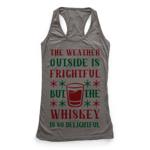 The Weather Outside Is Frightful But The Whiskey Is So Delightful Racerback Tank Top