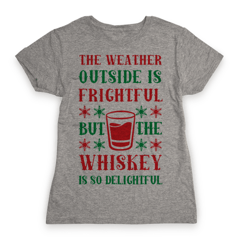 The Weather Outside Is Frightful But The Whiskey Is So Delightful Womens T-Shirt