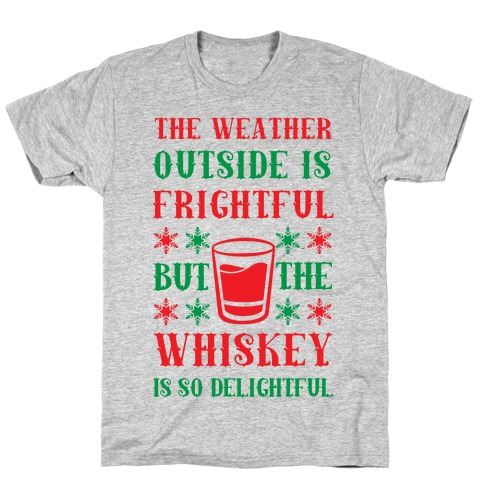 The Weather Outside Is Frightful But The Whiskey Is So Delightful T-Shirt