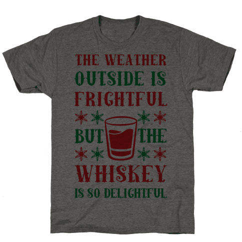The Weather Outside Is Frightful But The Whiskey Is So Delightful Mens T-Shirt