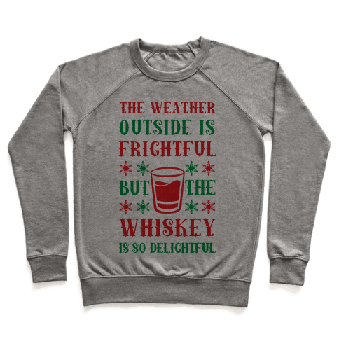 The Weather Outside Is Frightful But The Whiskey Is So Delightful Pullover