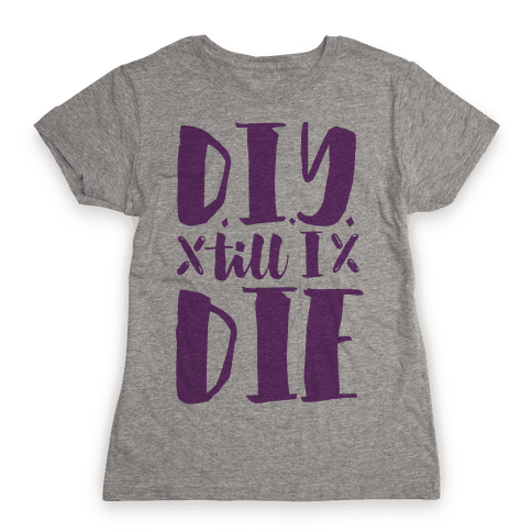 DIY Till I Die Womens T-Shirt