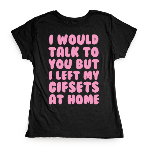 I Would Talk To You But I left My Gifsets At Home Womens T-Shirt