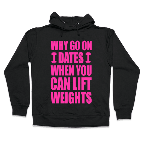 Why Go on Dates When You Can Lift Weights! Hooded Sweatshirt