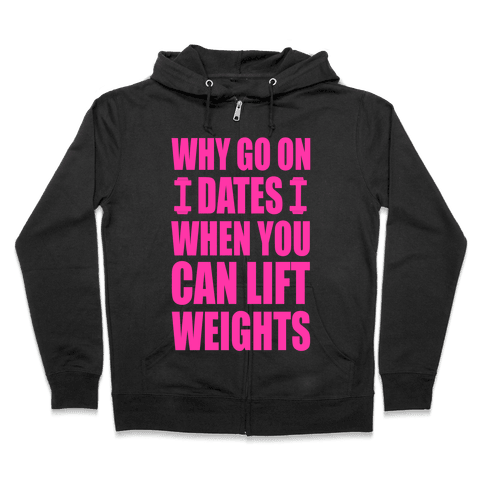 Why Go on Dates When You Can Lift Weights! Zip Hoodie