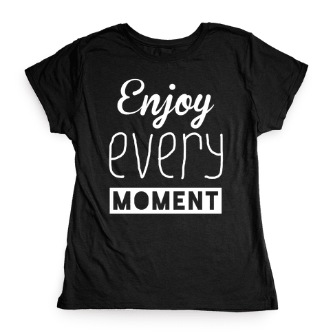 Enjoy Every Moment Womens T-Shirt