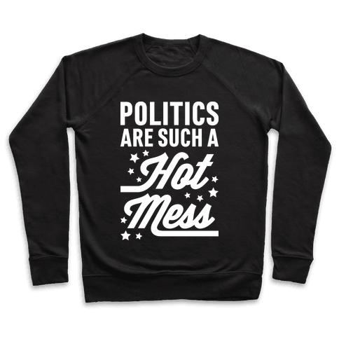 Politics Are Such a Hot Mess Pullover