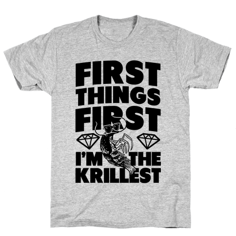 First Things First, I'm the Krillest Mens T-Shirt