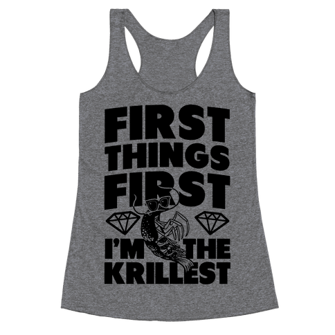 First Things First, I'm the Krillest Racerback Tank Top
