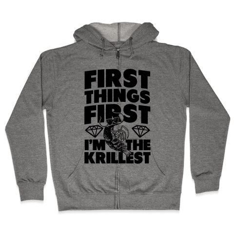 First Things First, I'm the Krillest Zip Hoodie