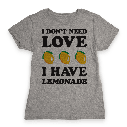 I Don't Need Love I Have Lemonade Womens T-Shirt