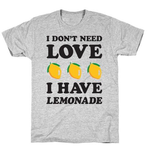 I Don't Need Love I Have Lemonade T-Shirt