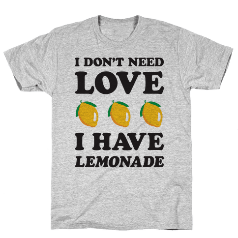 I Don't Need Love I Have Lemonade Mens T-Shirt