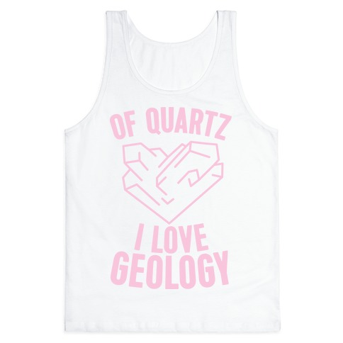 Of Quartz I Love Geology Tank Top