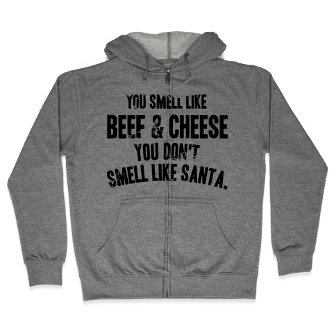 YOU SMELL LIKE BEEF AND CHEESE YOU DON'T SMELL LIKE SANTA Zip Hoodie
