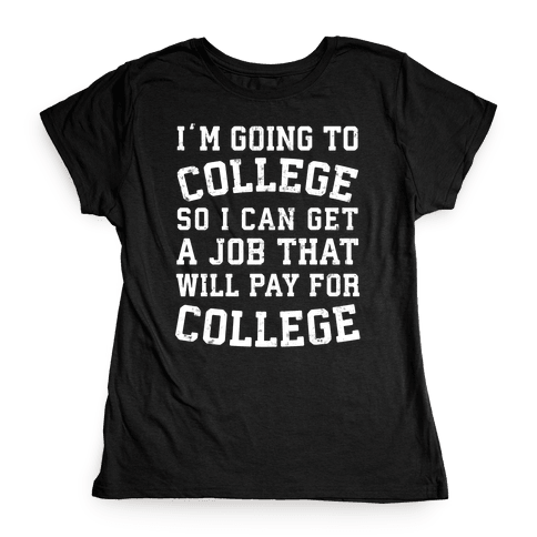I'm Going To College To Find A Job That Will Pay For College Womens T-Shirt