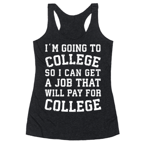 I'm Going To College To Find A Job That Will Pay For College Racerback Tank Top