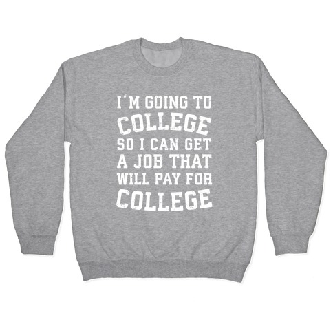 I'm Going To College To Find A Job That Will Pay For College Pullover