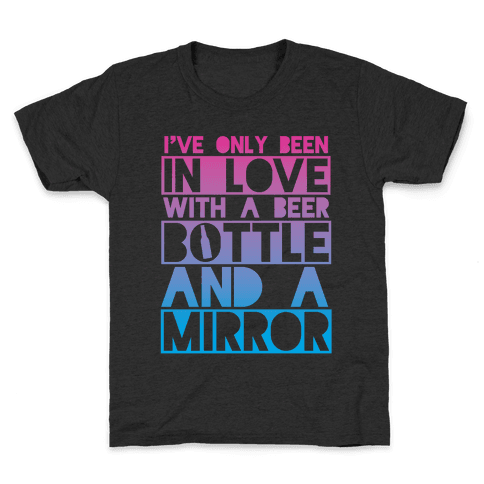 I've Only Been In Love With A Beer Bottle And A Mirror Kids T-Shirt