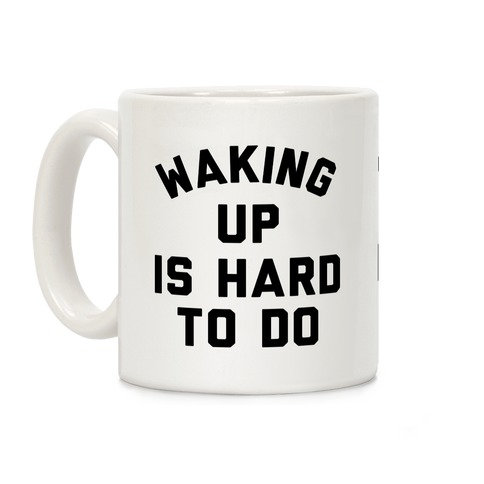 Waking Up Is Hard To Do Coffee Mug