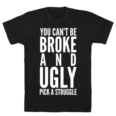 You Can't Be Broke and Ugly Pick a Struggle Mens T-Shirt