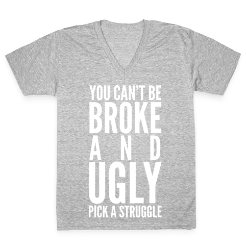 You Can't Be Broke and Ugly Pick a Struggle V-Neck Tee Shirt
