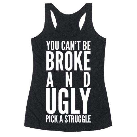 You Can't Be Broke and Ugly Pick a Struggle Racerback Tank Top