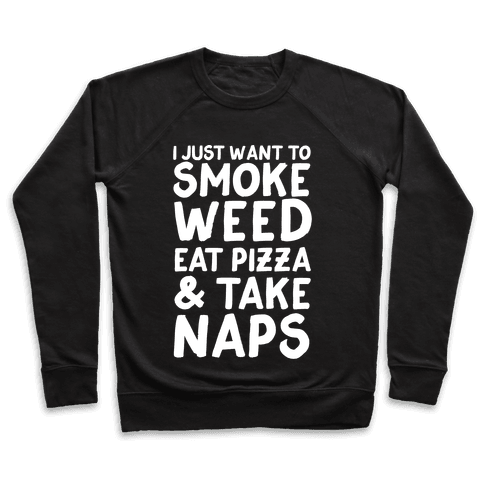I Just Want To Smoke Weed, Eat Pizza & Take Naps Pullover