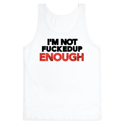I'm Not F***ed Up Enough Tank Top