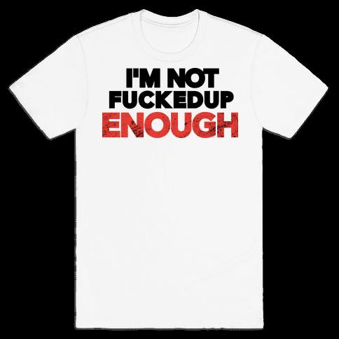 I'm Not F***ed Up Enough Mens T-Shirt