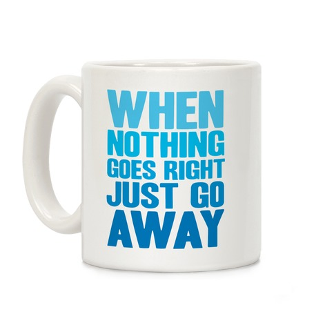 When Nothing Goes Right Just Go Away Coffee Mug