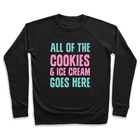 All Of The Cookies And Ice Cream Go Here Pullover