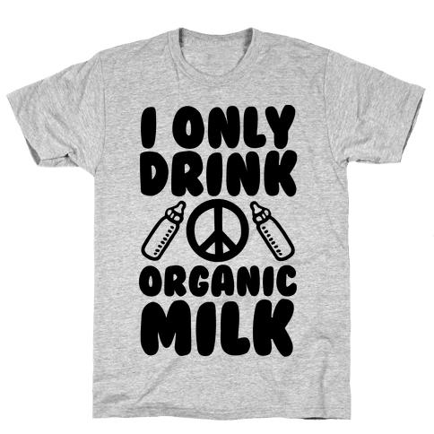 I Only Drink Organic Milk Mens T-Shirt