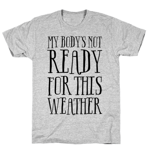 My Body's Not Ready For This Weather Mens T-Shirt