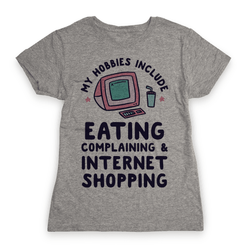 My Hobbies Include Eating, Complaining & Internet Shopping Womens T-Shirt