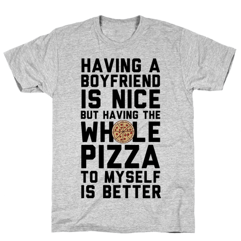Having A Boyfriend Is Nice But Having The Whole Pizza Mens T-Shirt