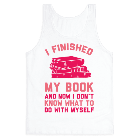 I Finished My Book And I Now I Don't Know What To Do With Myself Tank Top