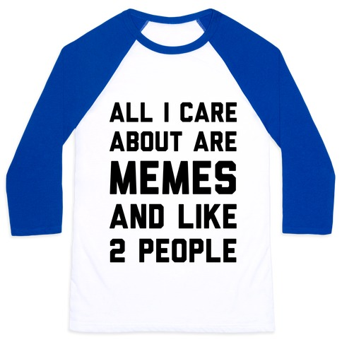 All I Care About Are Memes And Like 2 People Baseball Tee