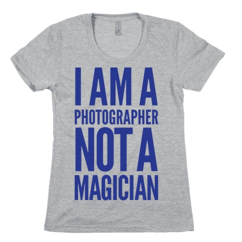 I Am A Photographer Not A Magician Womens T-Shirt