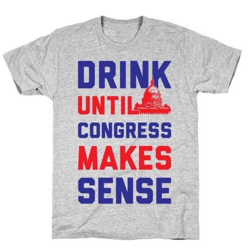 Drink Until Congress Makes Sense T-Shirt